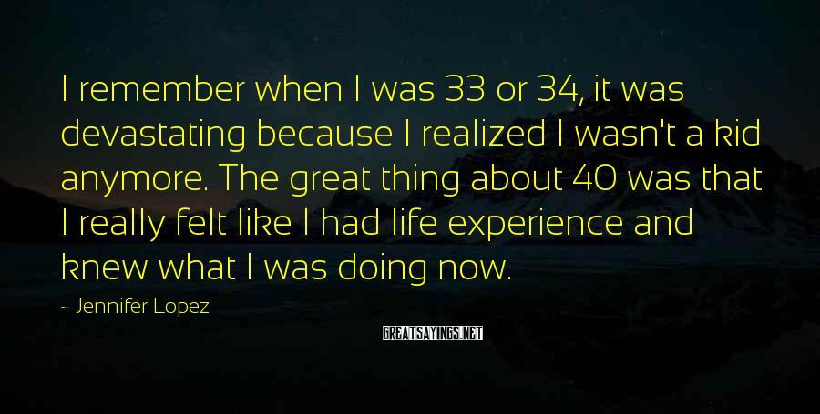 Jennifer Lopez Sayings: I remember when I was 33 or 34, it was devastating because I realized I