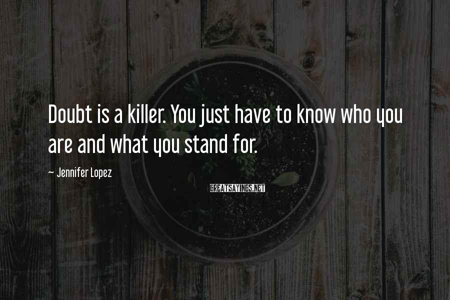 Jennifer Lopez Sayings: Doubt is a killer. You just have to know who you are and what you