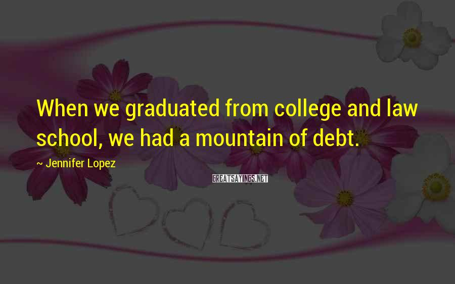 Jennifer Lopez Sayings: When we graduated from college and law school, we had a mountain of debt.