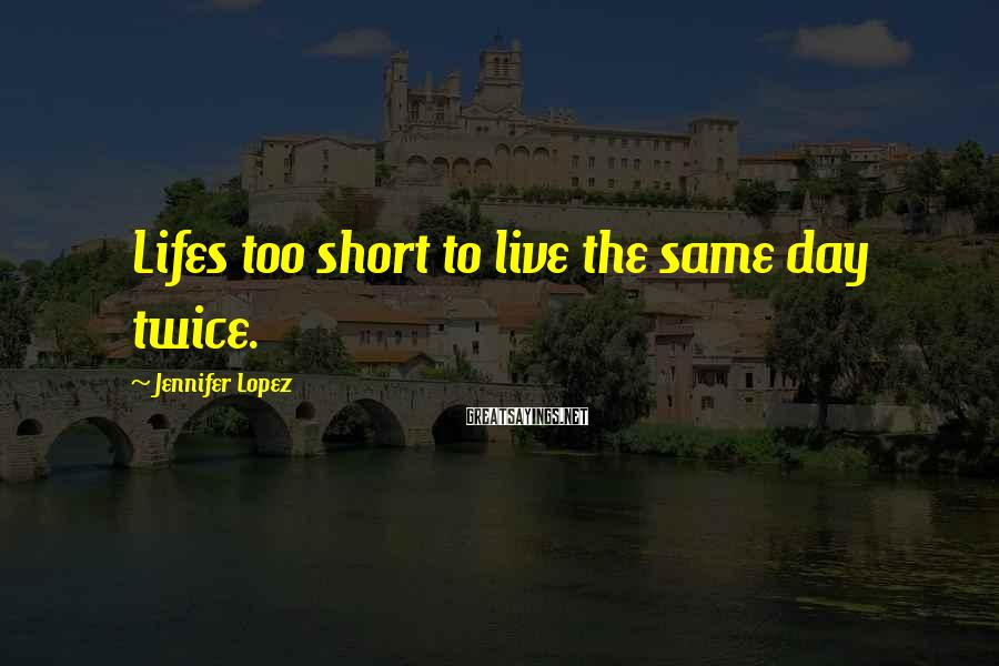Jennifer Lopez Sayings: Lifes too short to live the same day twice.