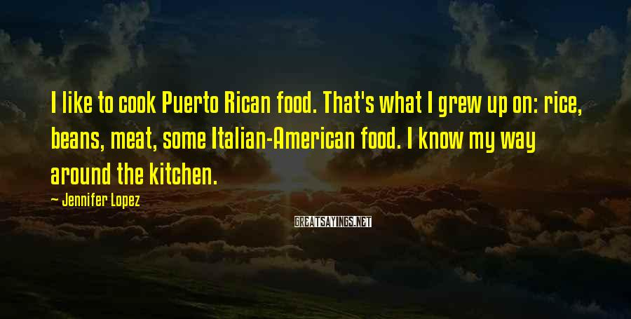 Jennifer Lopez Sayings: I like to cook Puerto Rican food. That's what I grew up on: rice, beans,