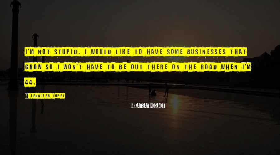 Jennifer Lopez Sayings: I'm not stupid. I would like to have some businesses that grow so I won't