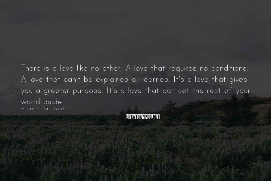Jennifer Lopez Sayings: There is a love like no other. A love that requires no conditions. A love