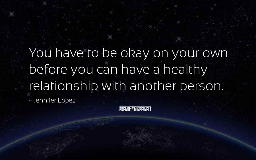Jennifer Lopez Sayings: You have to be okay on your own before you can have a healthy relationship