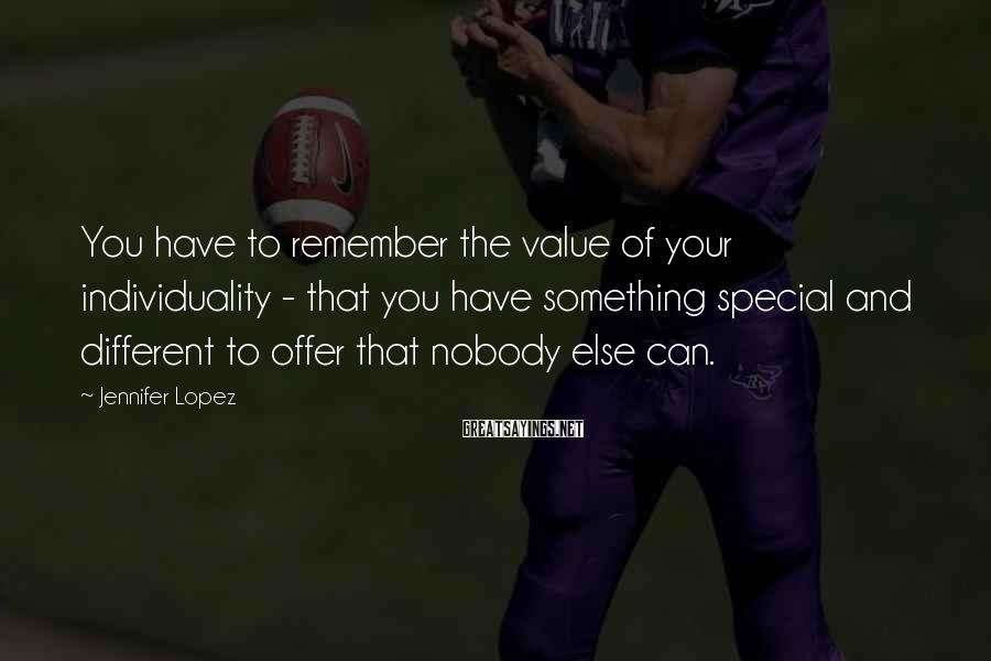 Jennifer Lopez Sayings: You have to remember the value of your individuality - that you have something special