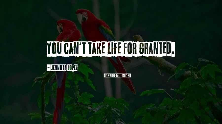 Jennifer Lopez Sayings: You can't take life for granted.