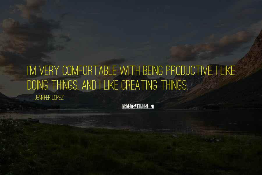 Jennifer Lopez Sayings: I'm very comfortable with being productive. I like doing things, and I like creating things.