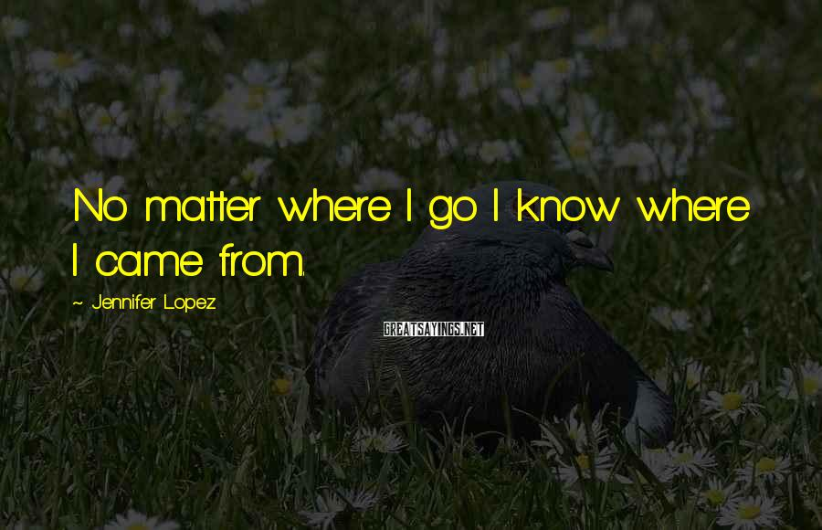 Jennifer Lopez Sayings: No matter where I go I know where I came from.
