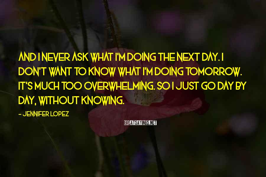 Jennifer Lopez Sayings: And I never ask what I'm doing the next day. I don't want to know