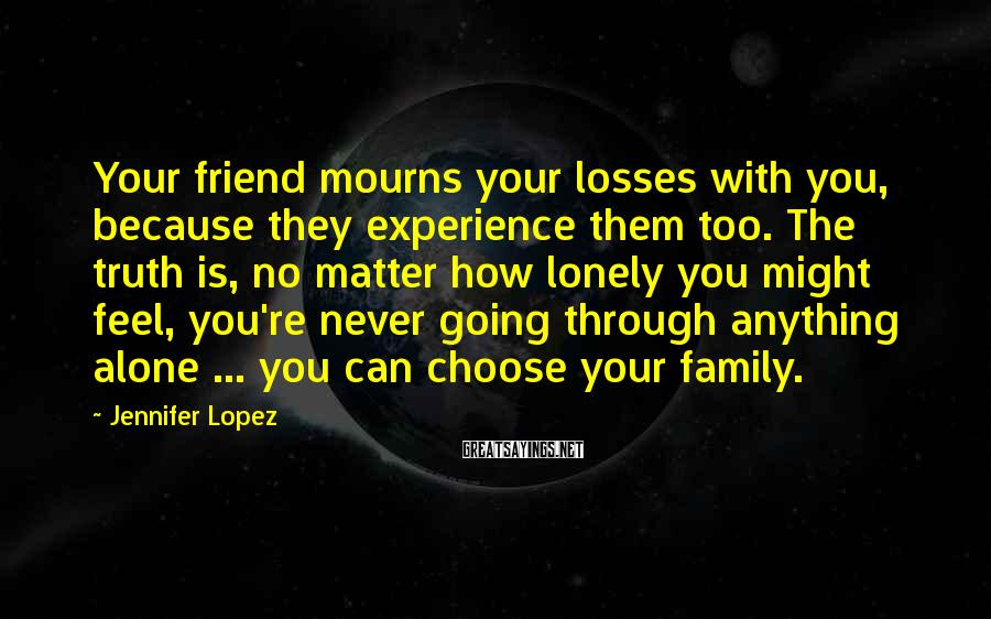 Jennifer Lopez Sayings: Your friend mourns your losses with you, because they experience them too. The truth is,
