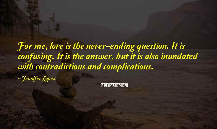Jennifer Lopez Sayings: For me, love is the never-ending question. It is confusing. It is the answer, but