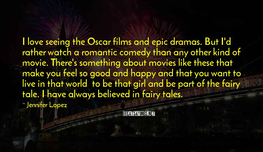 Jennifer Lopez Sayings: I love seeing the Oscar films and epic dramas. But I'd rather watch a romantic
