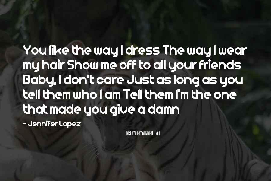 Jennifer Lopez Sayings: You like the way I dress The way I wear my hair Show me off