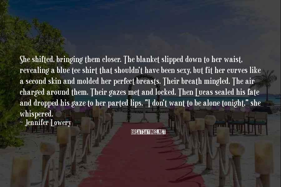 Jennifer Lowery Sayings: She shifted, bringing them closer. The blanket slipped down to her waist, revealing a blue