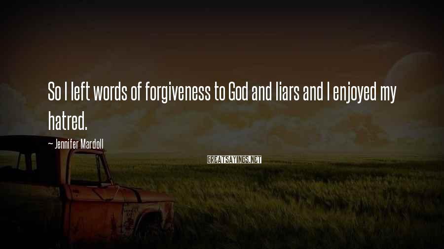 Jennifer Mardoll Sayings: So I left words of forgiveness to God and liars and I enjoyed my hatred.