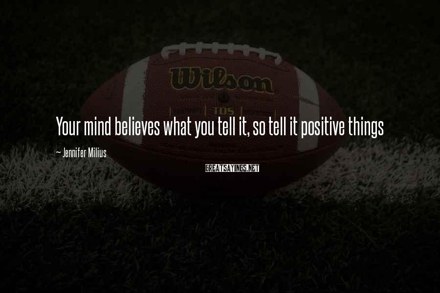 Jennifer Milius Sayings: Your mind believes what you tell it, so tell it positive things