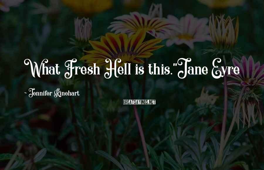 "Jennifer Rinehart Sayings: What Fresh Hell is this.""Jane Eyre"