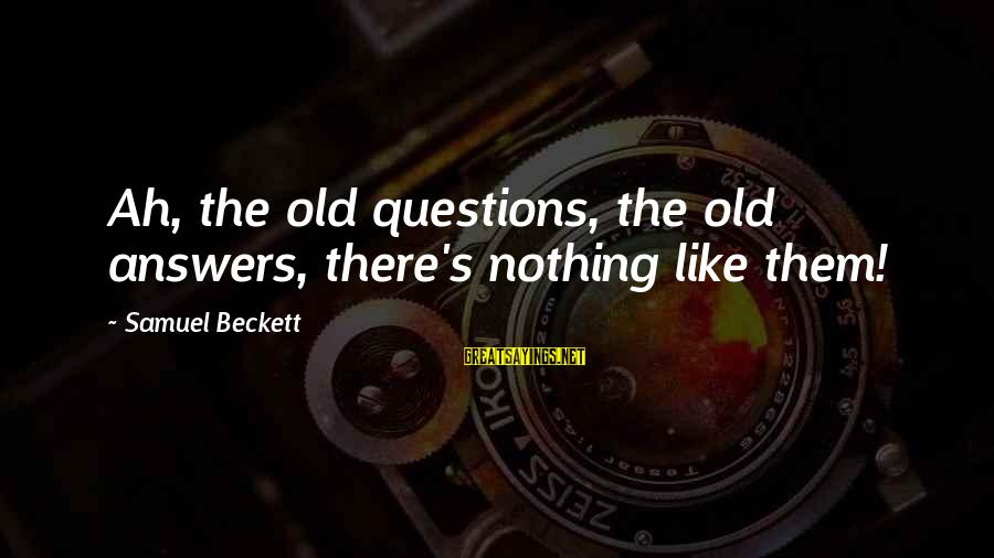 Jennika Sayings By Samuel Beckett: Ah, the old questions, the old answers, there's nothing like them!