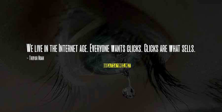 Jennika Sayings By Trevor Noah: We live in the Internet age. Everyone wants clicks. Clicks are what sells.
