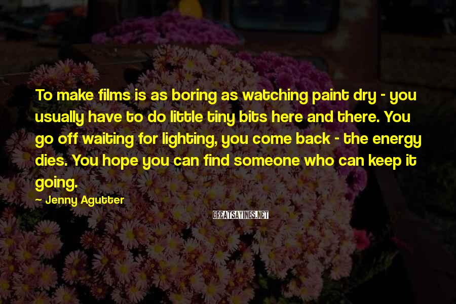 Jenny Agutter Sayings: To make films is as boring as watching paint dry - you usually have to