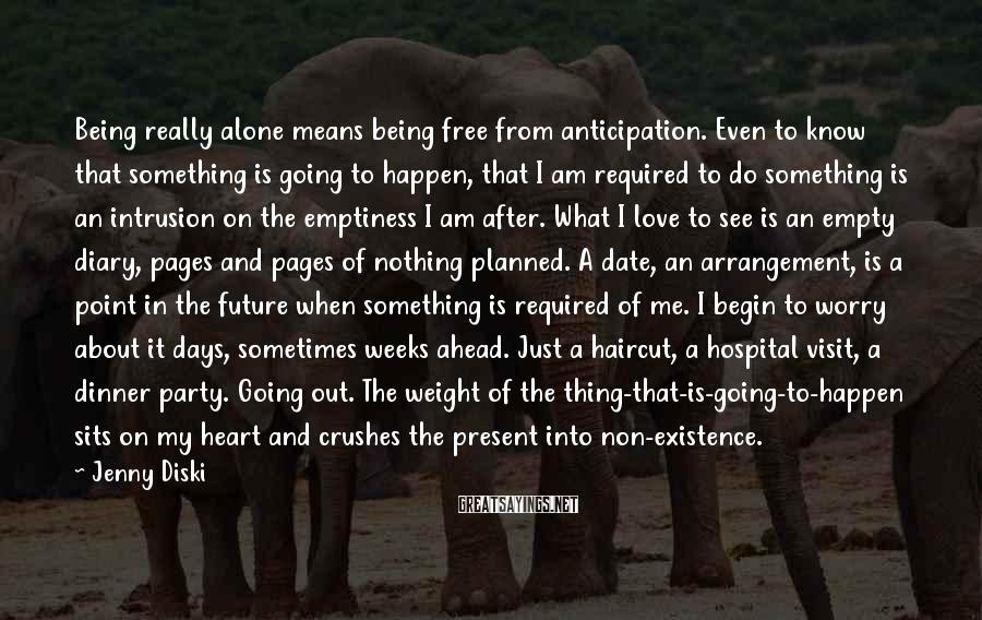 Jenny Diski Sayings: Being really alone means being free from anticipation. Even to know that something is going