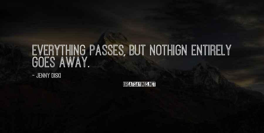 Jenny Diski Sayings: Everything passes, but nothign entirely goes away.