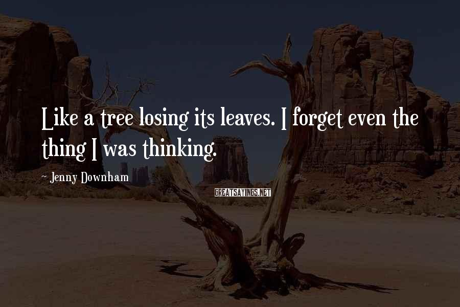 Jenny Downham Sayings: Like a tree losing its leaves. I forget even the thing I was thinking.