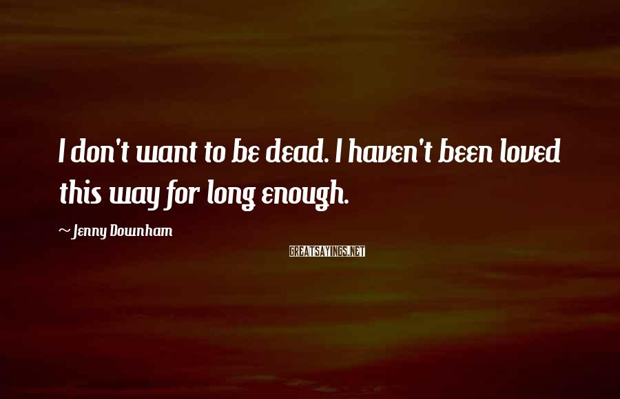 Jenny Downham Sayings: I don't want to be dead. I haven't been loved this way for long enough.