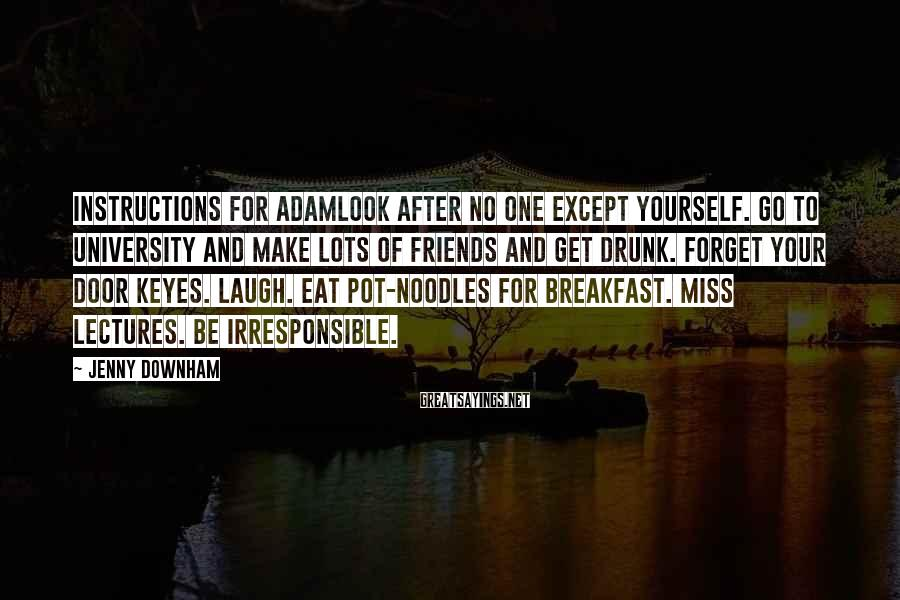 Jenny Downham Sayings: Instructions for AdamLook after no one except yourself. Go to university and make lots of