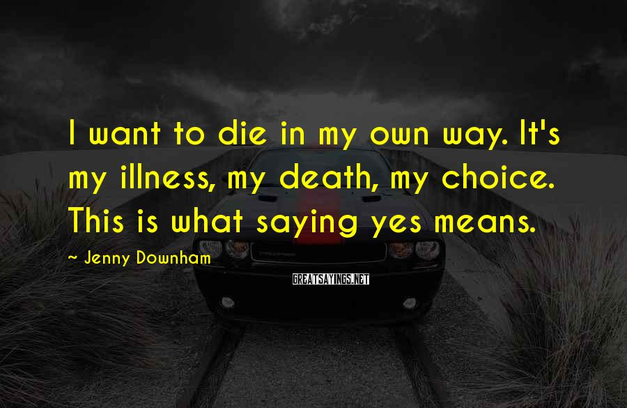Jenny Downham Sayings: I want to die in my own way. It's my illness, my death, my choice.