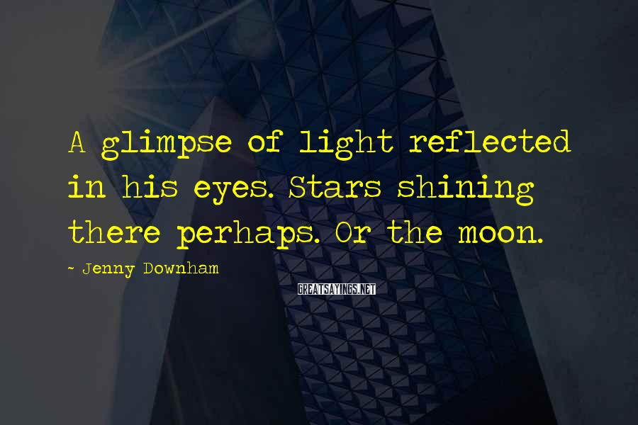 Jenny Downham Sayings: A glimpse of light reflected in his eyes. Stars shining there perhaps. Or the moon.