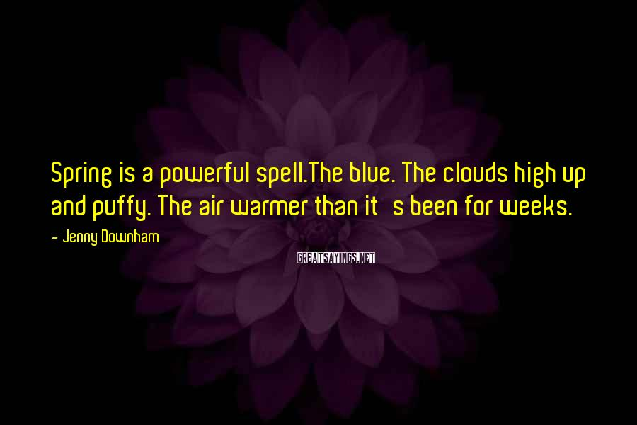 Jenny Downham Sayings: Spring is a powerful spell.The blue. The clouds high up and puffy. The air warmer