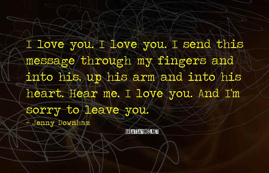 Jenny Downham Sayings: I love you. I love you. I send this message through my fingers and into