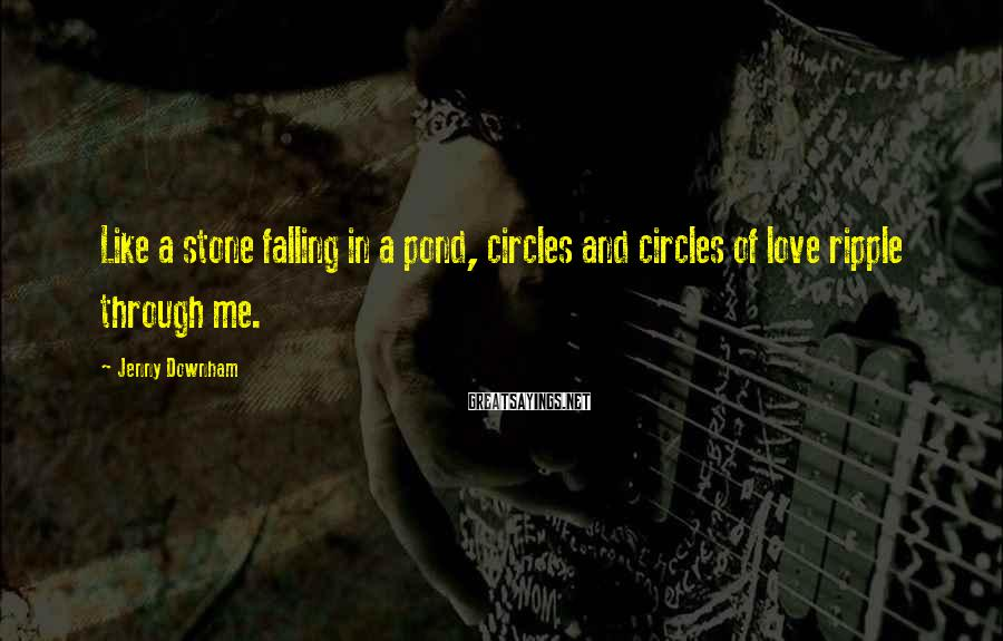Jenny Downham Sayings: Like a stone falling in a pond, circles and circles of love ripple through me.