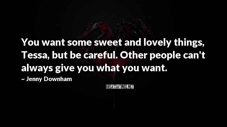 Jenny Downham Sayings: You want some sweet and lovely things, Tessa, but be careful. Other people can't always