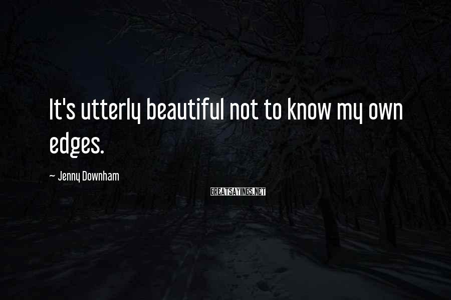 Jenny Downham Sayings: It's utterly beautiful not to know my own edges.
