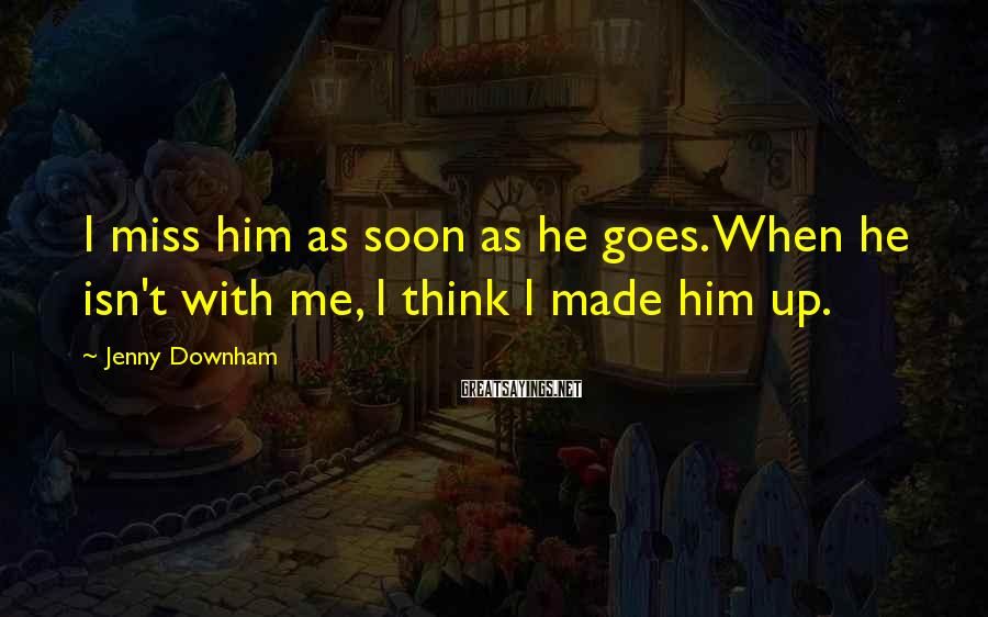 Jenny Downham Sayings: I miss him as soon as he goes. When he isn't with me, I think