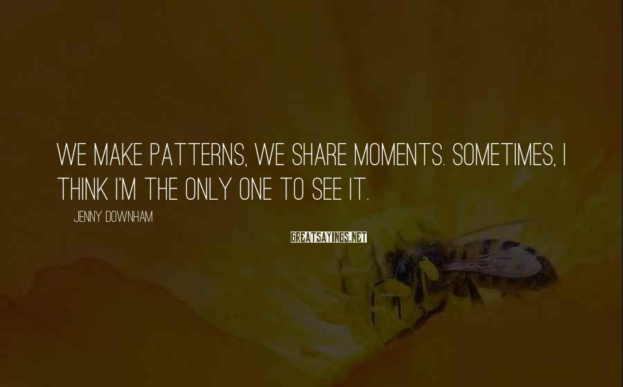 Jenny Downham Sayings: We make patterns, we share moments. Sometimes, I think I'm the only one to see