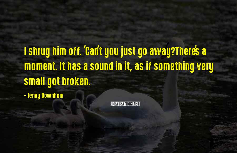 Jenny Downham Sayings: I shrug him off. 'Can't you just go away?There's a moment. It has a sound