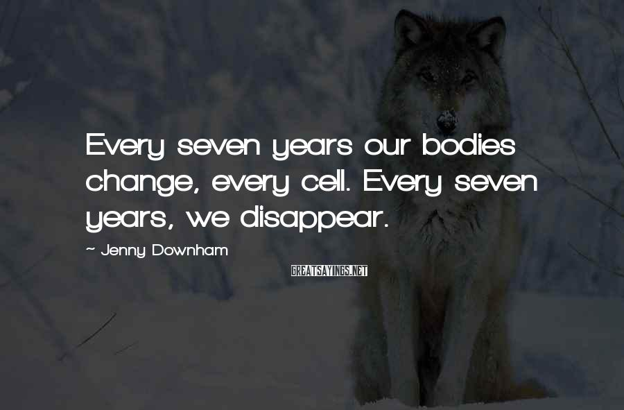 Jenny Downham Sayings: Every seven years our bodies change, every cell. Every seven years, we disappear.
