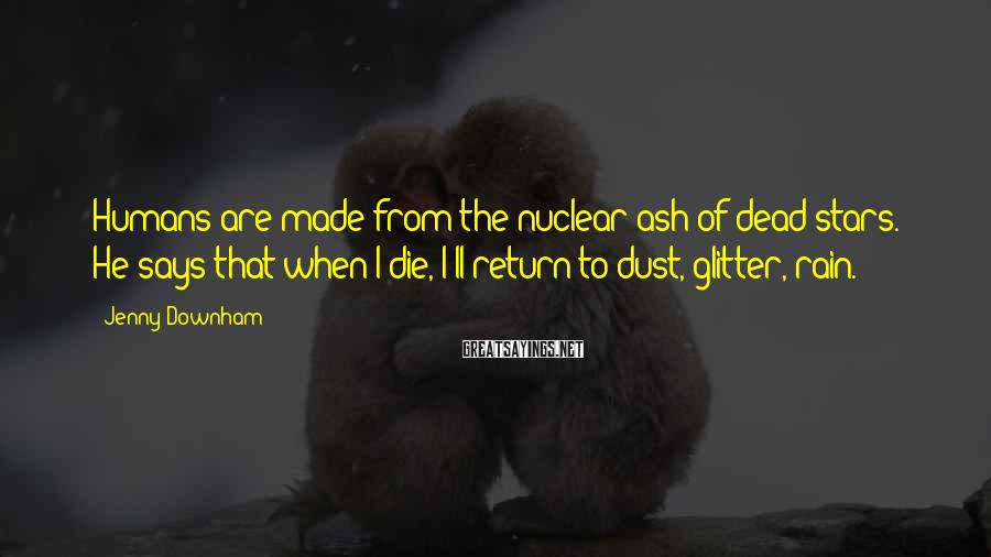 Jenny Downham Sayings: Humans are made from the nuclear ash of dead stars. He says that when I