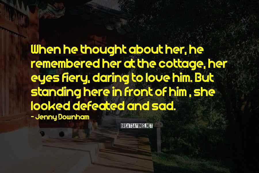 Jenny Downham Sayings: When he thought about her, he remembered her at the cottage, her eyes fiery, daring
