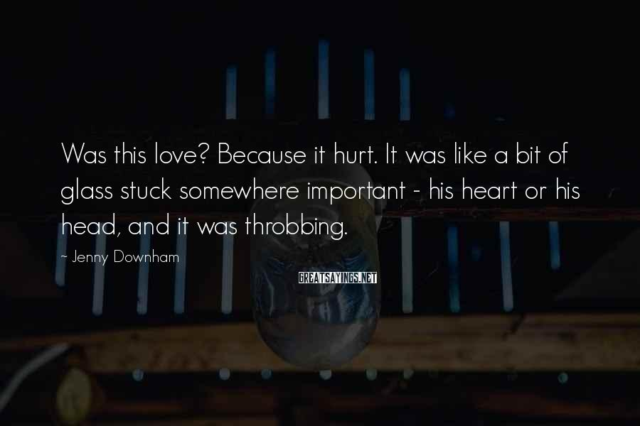 Jenny Downham Sayings: Was this love? Because it hurt. It was like a bit of glass stuck somewhere