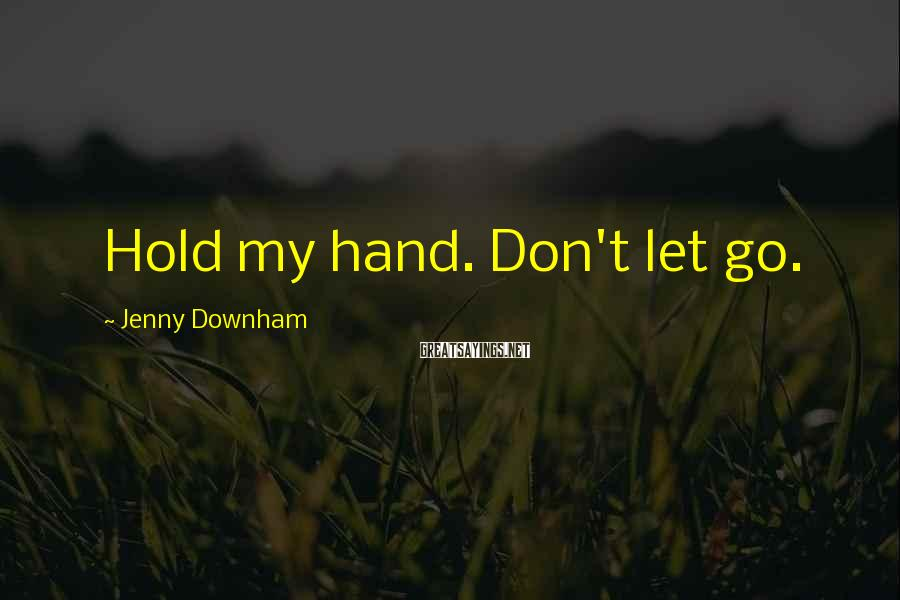 Jenny Downham Sayings: Hold my hand. Don't let go.