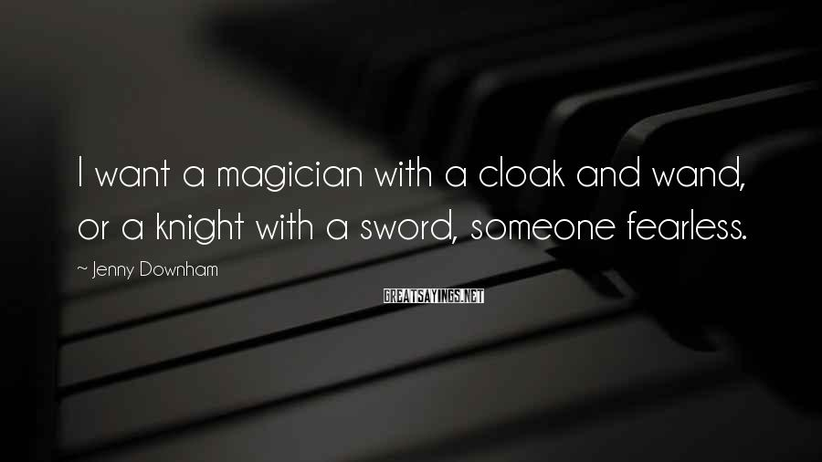 Jenny Downham Sayings: I want a magician with a cloak and wand, or a knight with a sword,