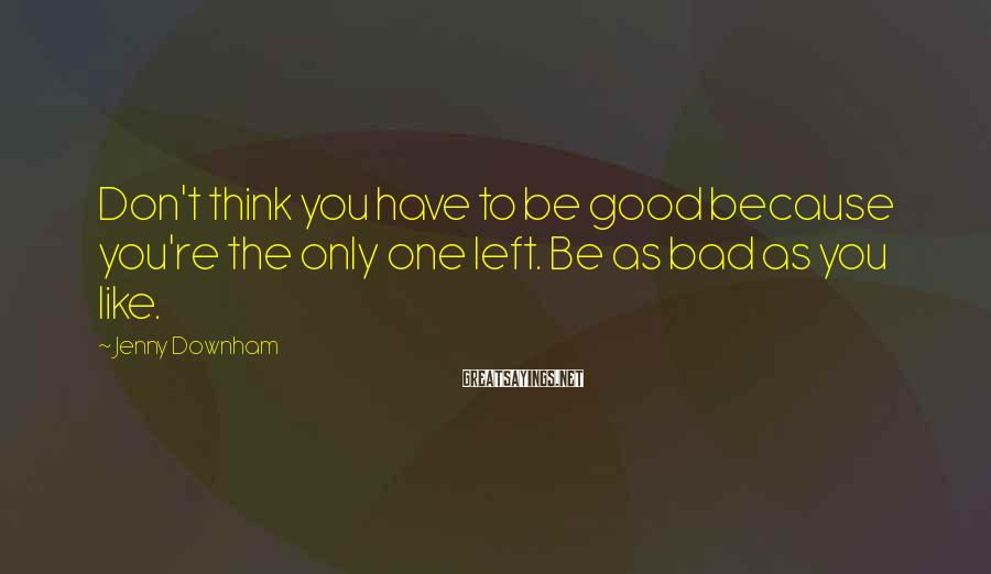 Jenny Downham Sayings: Don't think you have to be good because you're the only one left. Be as