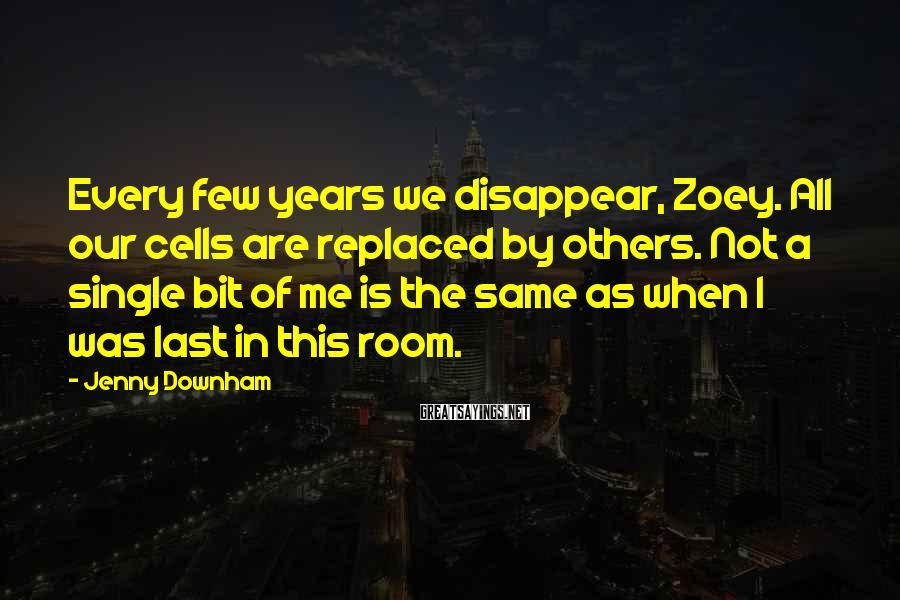 Jenny Downham Sayings: Every few years we disappear, Zoey. All our cells are replaced by others. Not a