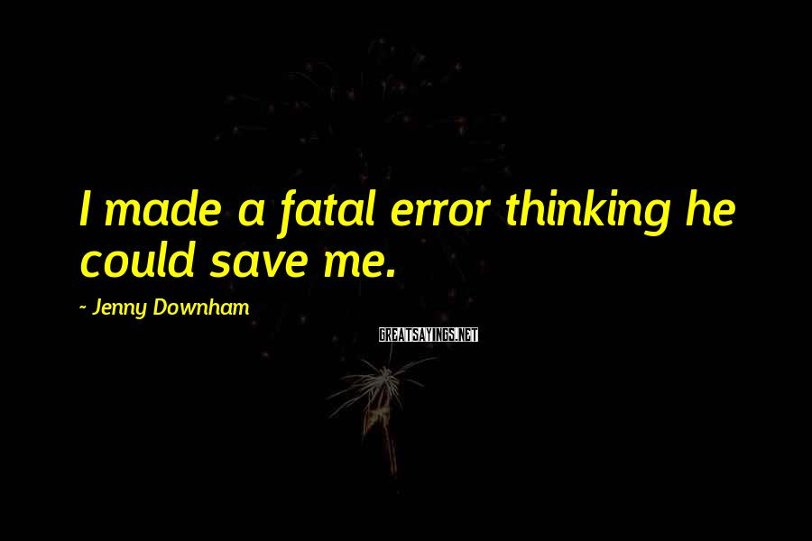 Jenny Downham Sayings: I made a fatal error thinking he could save me.