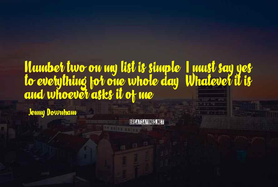 Jenny Downham Sayings: Number two on my list is simple. I must say yes to everything for one
