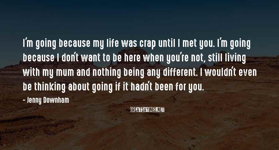 Jenny Downham Sayings: I'm going because my life was crap until I met you. I'm going because I